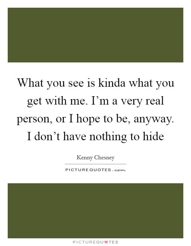 What you see is kinda what you get with me. I'm a very real person, or I hope to be, anyway. I don't have nothing to hide Picture Quote #1