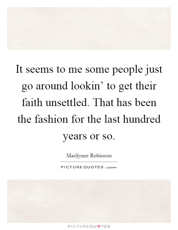 It seems to me some people just go around lookin' to get their faith unsettled. That has been the fashion for the last hundred years or so Picture Quote #1