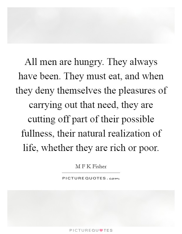 All men are hungry. They always have been. They must eat, and when they deny themselves the pleasures of carrying out that need, they are cutting off part of their possible fullness, their natural realization of life, whether they are rich or poor Picture Quote #1