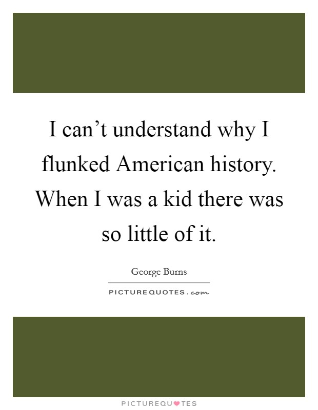 I can't understand why I flunked American history. When I was a kid there was so little of it Picture Quote #1
