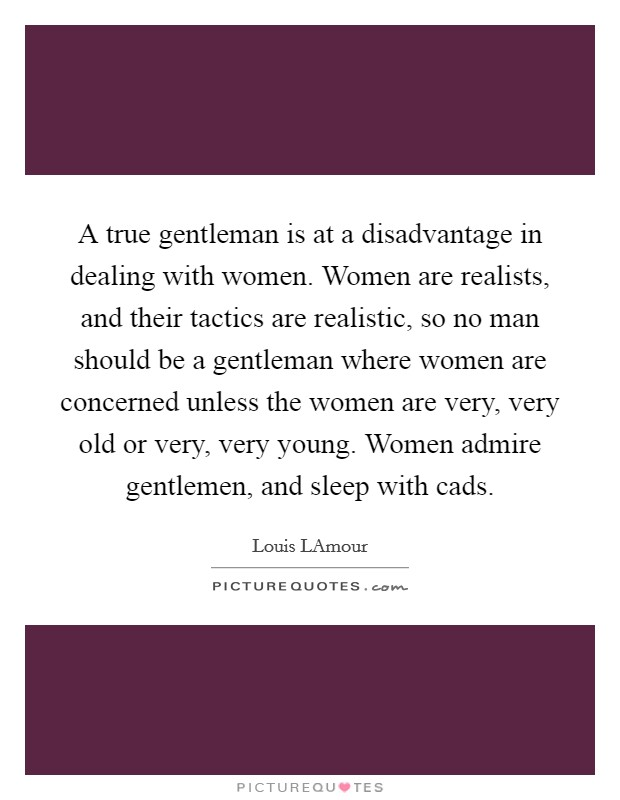 A true gentleman is at a disadvantage in dealing with women. Women are realists, and their tactics are realistic, so no man should be a gentleman where women are concerned unless the women are very, very old or very, very young. Women admire gentlemen, and sleep with cads Picture Quote #1