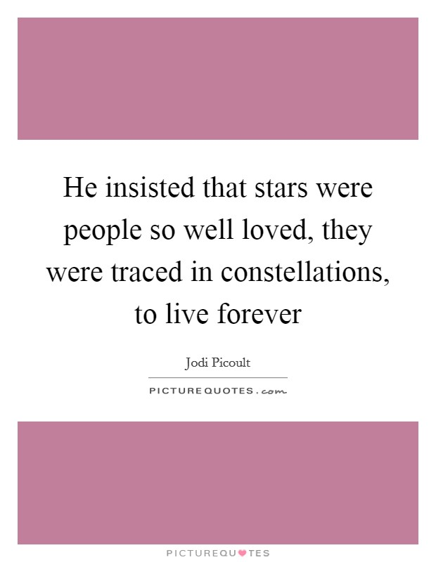 He insisted that stars were people so well loved, they were traced in constellations, to live forever Picture Quote #1