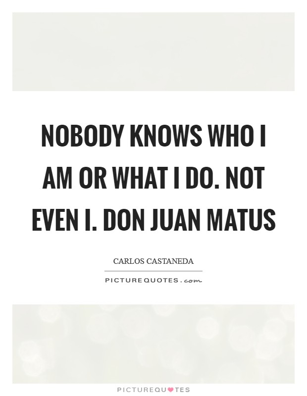 Nobody knows who I am or what I do. Not even I. Don Juan Matus Picture Quote #1