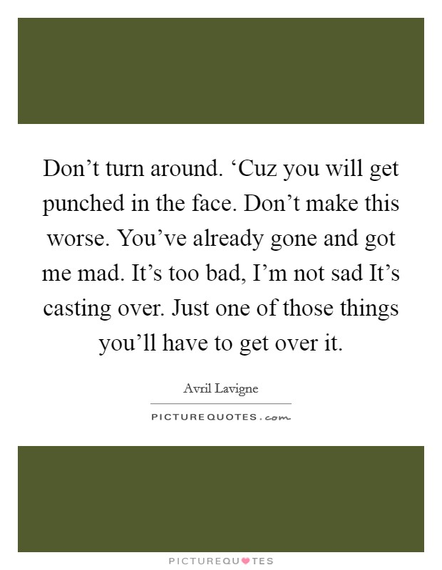 Don't turn around. 'Cuz you will get punched in the face. Don't make this worse. You've already gone and got me mad. It's too bad, I'm not sad It's casting over. Just one of those things you'll have to get over it Picture Quote #1