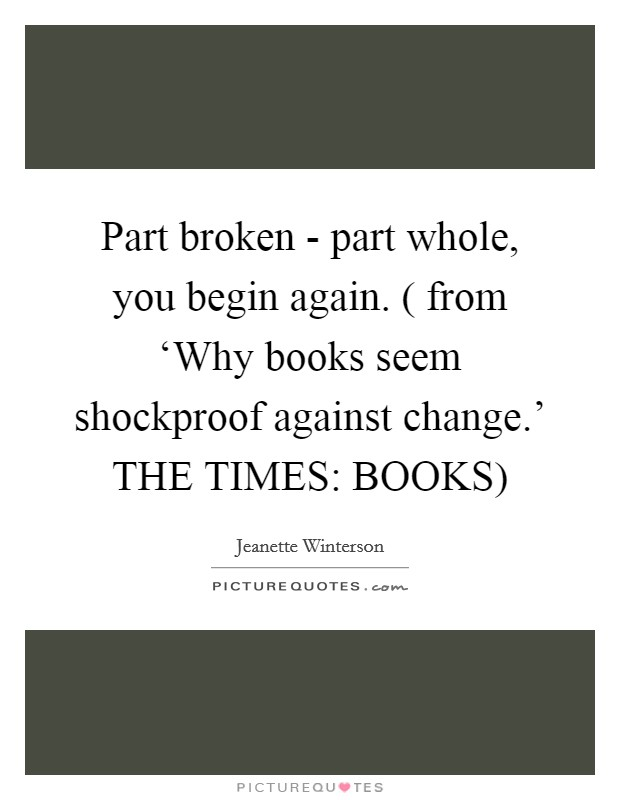 Part broken - part whole, you begin again. ( from 'Why books seem shockproof against change.' THE TIMES: BOOKS) Picture Quote #1