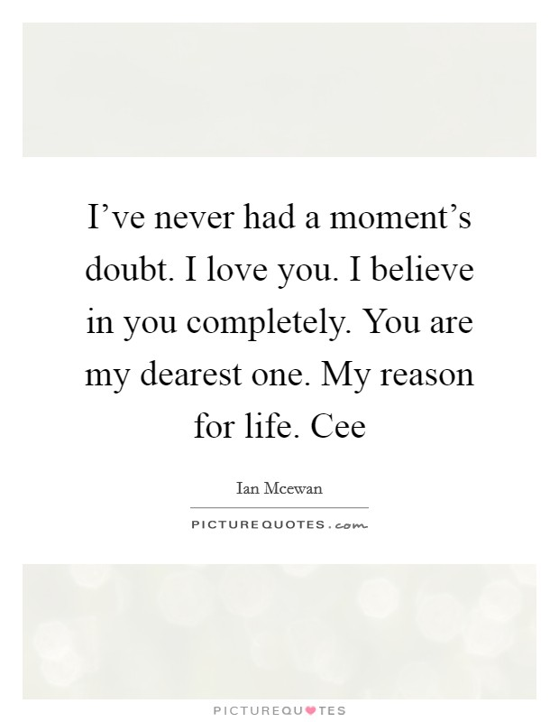 I've never had a moment's doubt. I love you. I believe in you completely. You are my dearest one. My reason for life. Cee Picture Quote #1