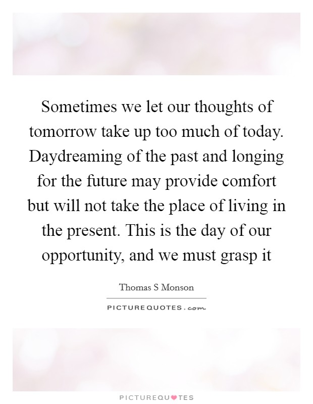 Sometimes we let our thoughts of tomorrow take up too much of today. Daydreaming of the past and longing for the future may provide comfort but will not take the place of living in the present. This is the day of our opportunity, and we must grasp it Picture Quote #1