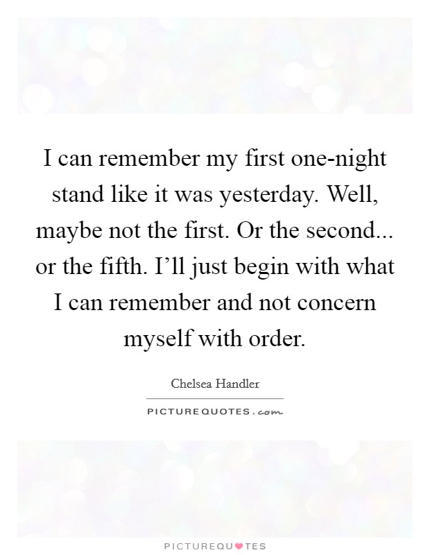 I can remember my first one-night stand like it was yesterday. Well, maybe not the first. Or the second... or the fifth. I'll just begin with what I can remember and not concern myself with order Picture Quote #1