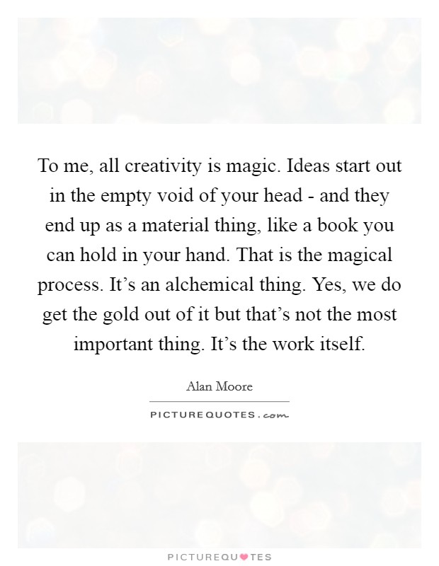 To me, all creativity is magic. Ideas start out in the empty void of your head - and they end up as a material thing, like a book you can hold in your hand. That is the magical process. It's an alchemical thing. Yes, we do get the gold out of it but that's not the most important thing. It's the work itself Picture Quote #1