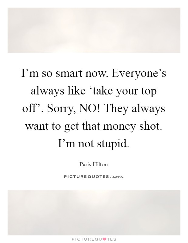 I'm so smart now. Everyone's always like 'take your top off'. Sorry, NO! They always want to get that money shot. I'm not stupid Picture Quote #1