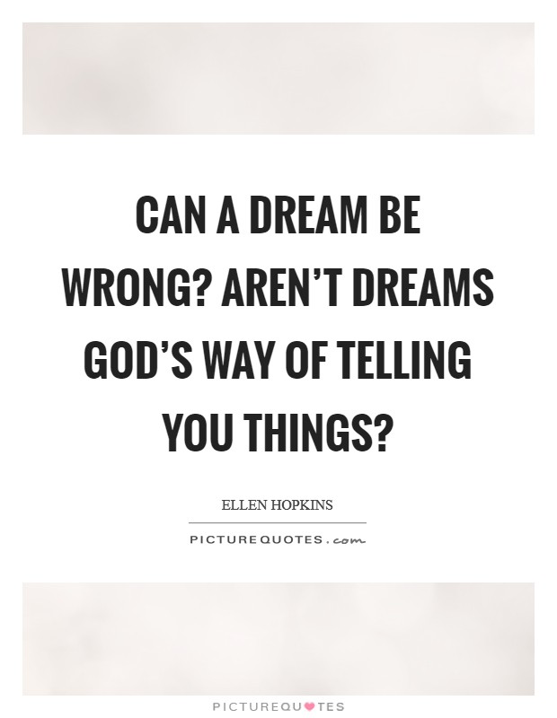 Can a dream be wrong? Aren't dreams God's way of telling you things? Picture Quote #1