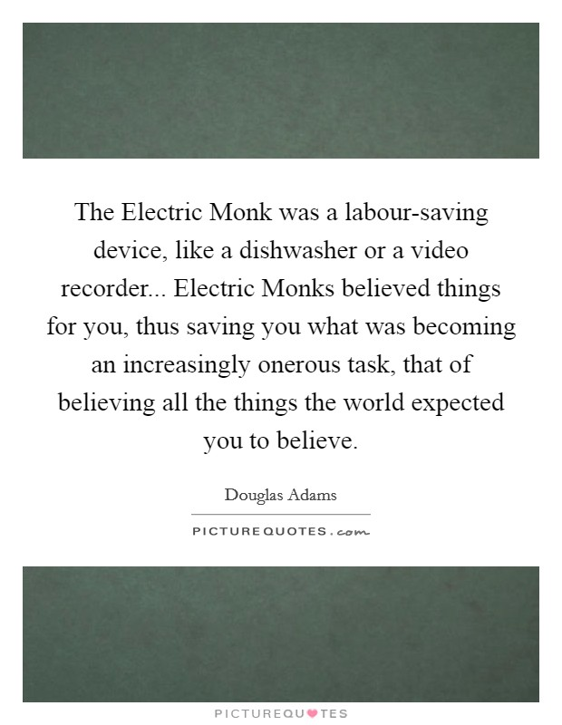 The Electric Monk was a labour-saving device, like a dishwasher or a video recorder... Electric Monks believed things for you, thus saving you what was becoming an increasingly onerous task, that of believing all the things the world expected you to believe Picture Quote #1