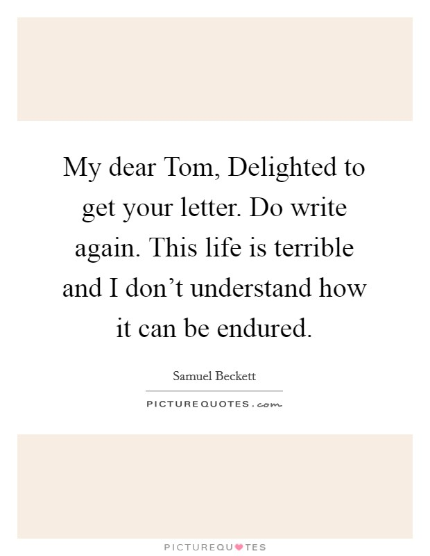 My dear Tom, Delighted to get your letter. Do write again. This life is terrible and I don't understand how it can be endured Picture Quote #1