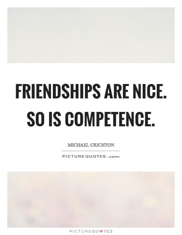 Friendships are nice. So is competence Picture Quote #1