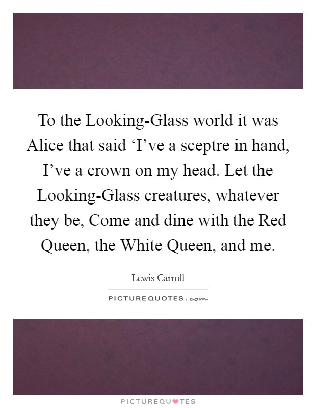 To the Looking-Glass world it was Alice that said 'I've a sceptre in hand, I've a crown on my head. Let the Looking-Glass creatures, whatever they be, Come and dine with the Red Queen, the White Queen, and me Picture Quote #1