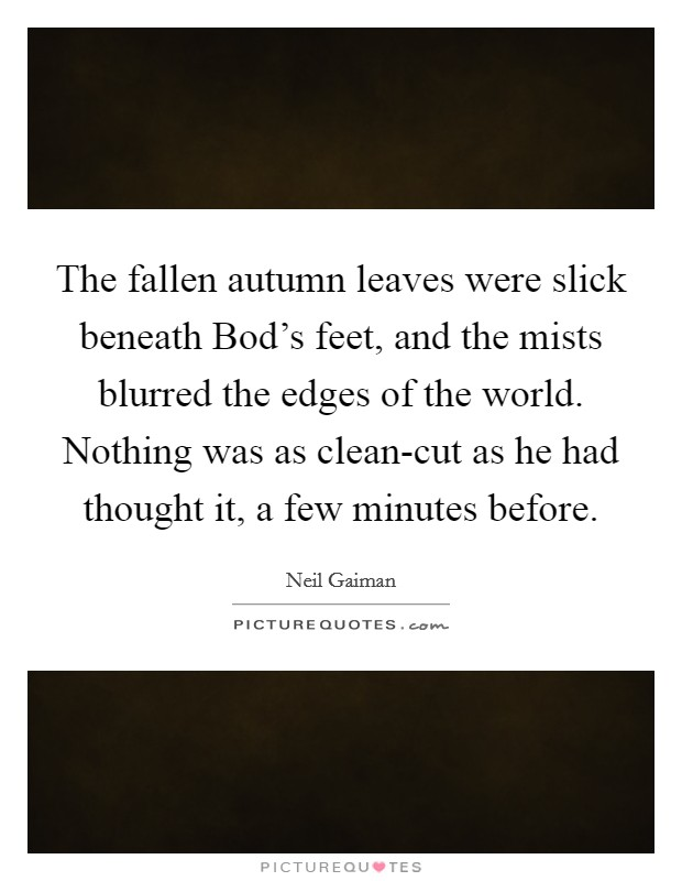 The fallen autumn leaves were slick beneath Bod's feet, and the mists blurred the edges of the world. Nothing was as clean-cut as he had thought it, a few minutes before Picture Quote #1