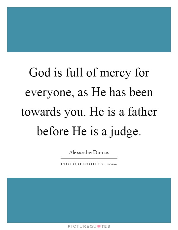 God is full of mercy for everyone, as He has been towards you. He is a father before He is a judge Picture Quote #1