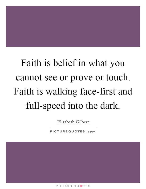 Faith is belief in what you cannot see or prove or touch. Faith is walking face-first and full-speed into the dark Picture Quote #1