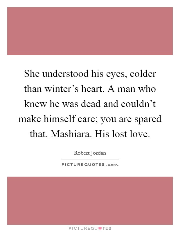 She understood his eyes, colder than winter's heart. A man who knew he was dead and couldn't make himself care; you are spared that. Mashiara. His lost love Picture Quote #1