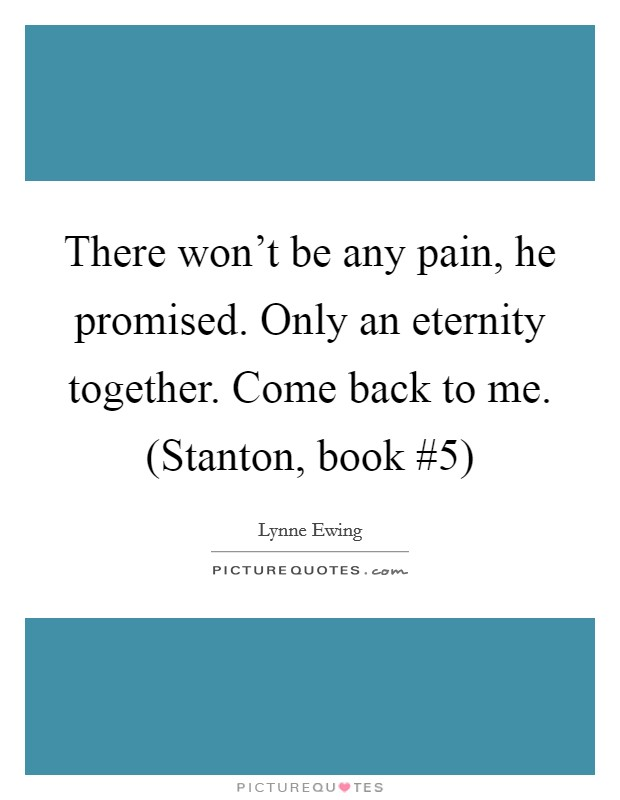 There won't be any pain, he promised. Only an eternity together. Come back to me. (Stanton, book #5) Picture Quote #1