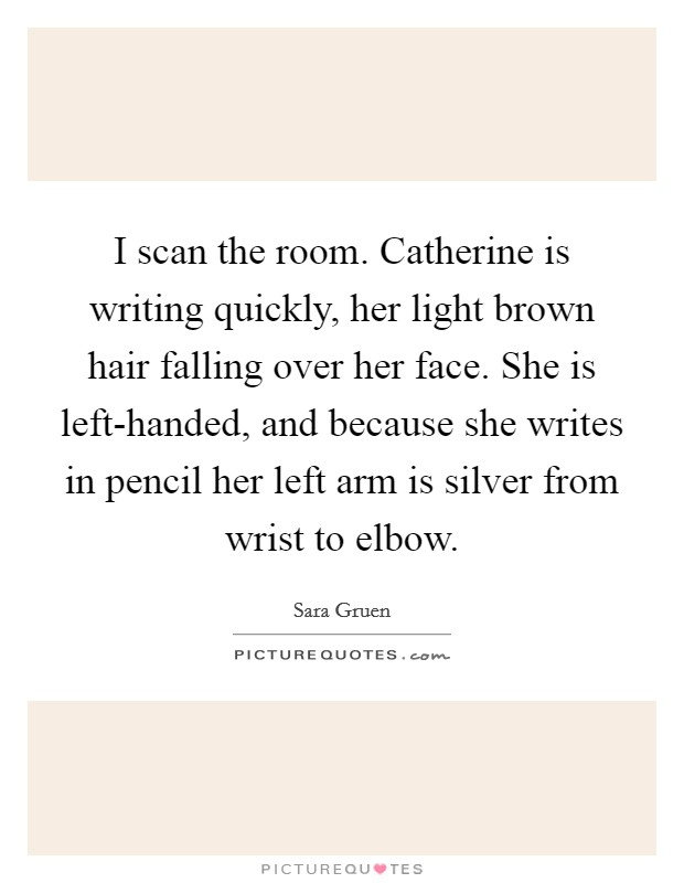 I scan the room. Catherine is writing quickly, her light brown hair falling over her face. She is left-handed, and because she writes in pencil her left arm is silver from wrist to elbow Picture Quote #1