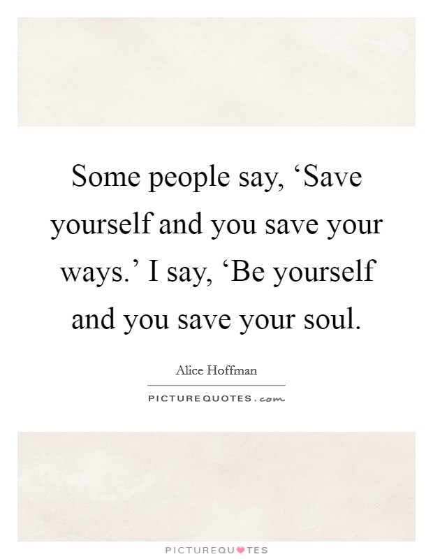 Some people say, 'Save yourself and you save your ways.' I say, 'Be yourself and you save your soul Picture Quote #1