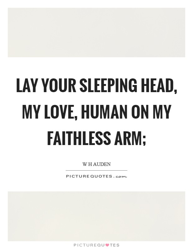 Lay your sleeping head, my love, Human on my faithless arm; Picture Quote #1