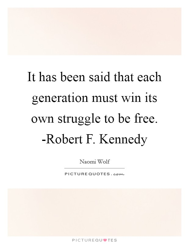 It has been said that each generation must win its own struggle to be free. -Robert F. Kennedy Picture Quote #1