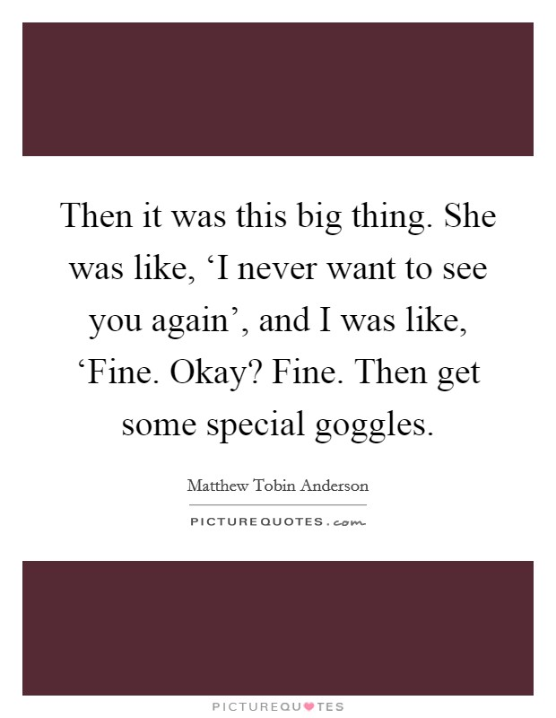 Then it was this big thing. She was like, 'I never want to see you again', and I was like, 'Fine. Okay? Fine. Then get some special goggles Picture Quote #1