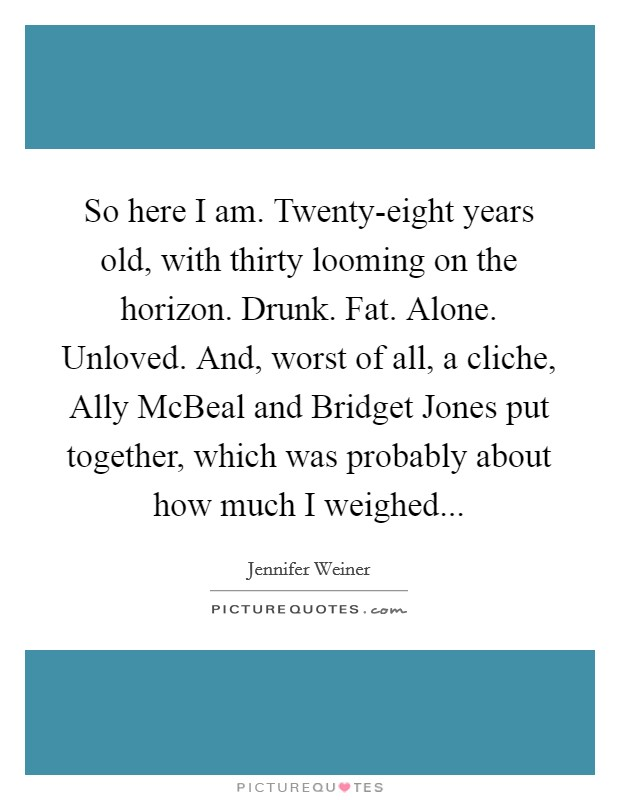 So here I am. Twenty-eight years old, with thirty looming on the horizon. Drunk. Fat. Alone. Unloved. And, worst of all, a cliche, Ally McBeal and Bridget Jones put together, which was probably about how much I weighed Picture Quote #1