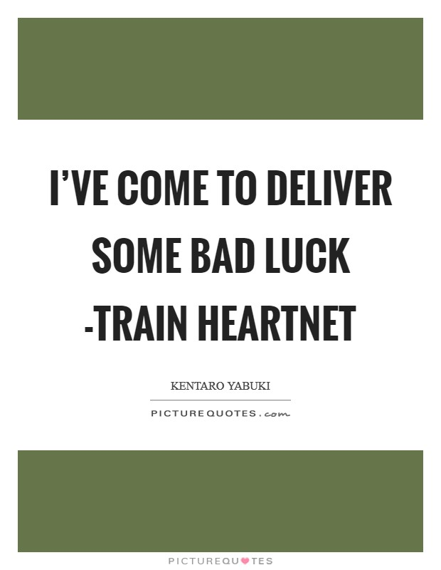 I've come to deliver some bad luck -train heartnet Picture Quote #1
