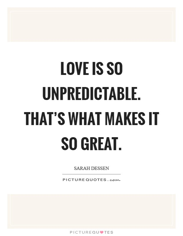 Love is so unpredictable. That's what makes it so great Picture Quote #1