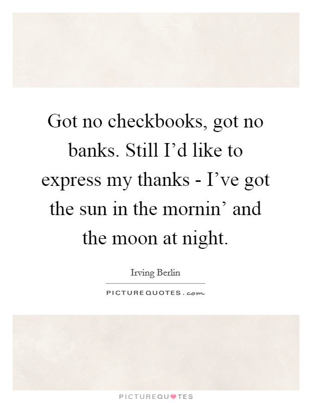 Got no checkbooks, got no banks. Still I'd like to express my thanks - I've got the sun in the mornin' and the moon at night Picture Quote #1