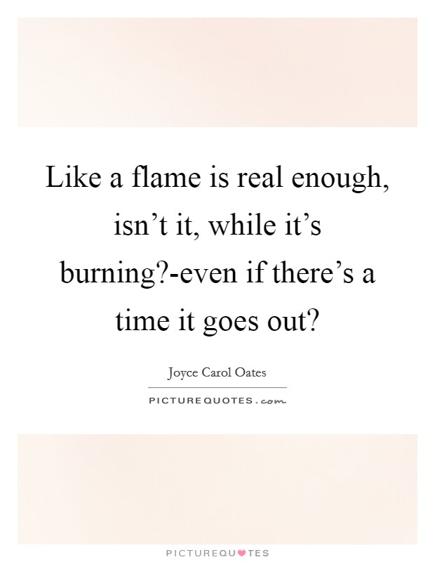 Like a flame is real enough, isn't it, while it's burning?-even if there's a time it goes out? Picture Quote #1
