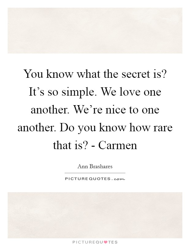 You know what the secret is? It's so simple. We love one another. We're nice to one another. Do you know how rare that is? - Carmen Picture Quote #1