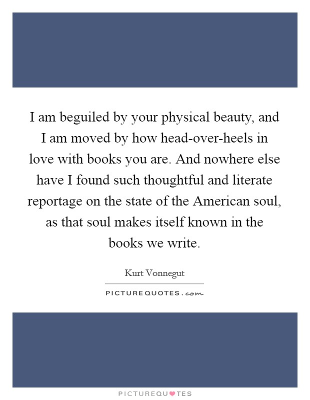 I am beguiled by your physical beauty, and I am moved by how head-over-heels in love with books you are. And nowhere else have I found such thoughtful and literate reportage on the state of the American soul, as that soul makes itself known in the books we write Picture Quote #1