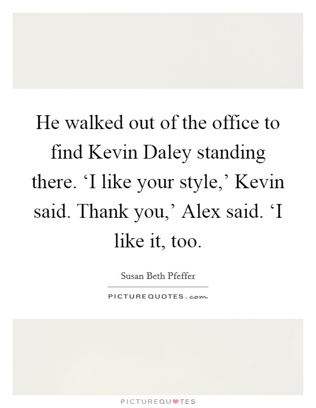 He walked out of the office to find Kevin Daley standing there. 'I like your style,' Kevin said. Thank you,' Alex said. 'I like it, too Picture Quote #1