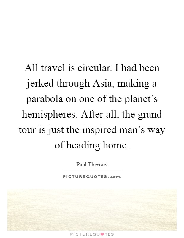 All travel is circular. I had been jerked through Asia, making a parabola on one of the planet's hemispheres. After all, the grand tour is just the inspired man's way of heading home Picture Quote #1