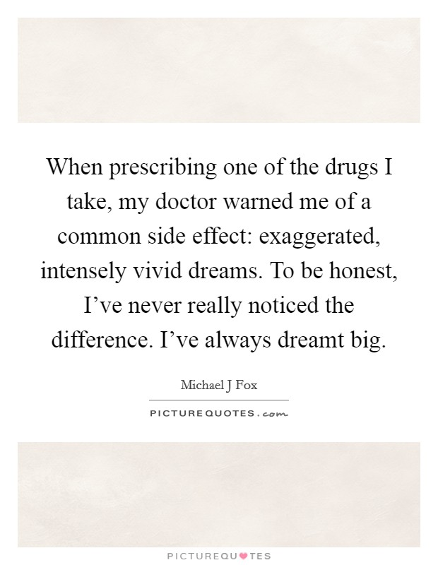 When prescribing one of the drugs I take, my doctor warned me of a common side effect: exaggerated, intensely vivid dreams. To be honest, I've never really noticed the difference. I've always dreamt big Picture Quote #1