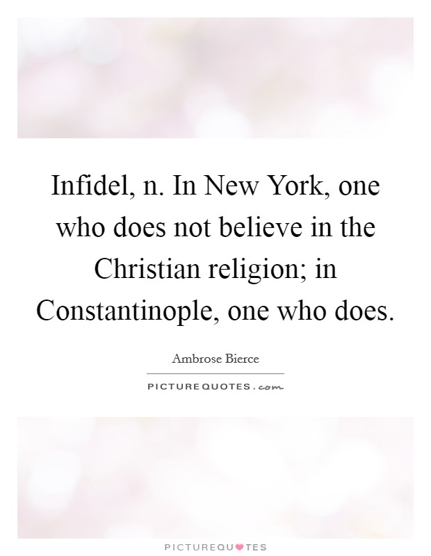 Infidel, n. In New York, one who does not believe in the Christian religion; in Constantinople, one who does Picture Quote #1