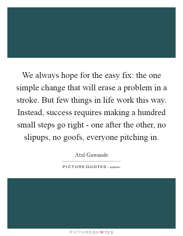We always hope for the easy fix: the one simple change that will erase a problem in a stroke. But few things in life work this way. Instead, success requires making a hundred small steps go right - one after the other, no slipups, no goofs, everyone pitching in Picture Quote #1