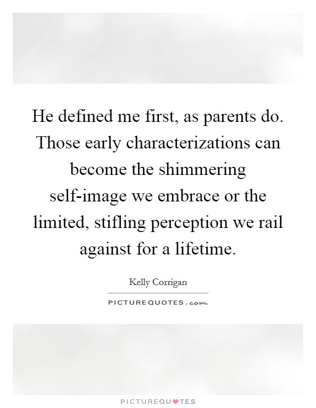 He defined me first, as parents do. Those early characterizations can become the shimmering self-image we embrace or the limited, stifling perception we rail against for a lifetime Picture Quote #1