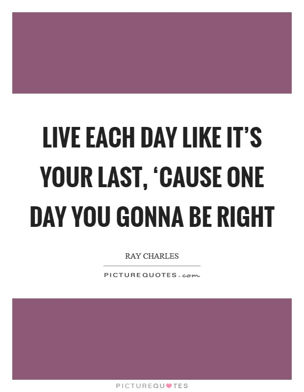 Live each day like it's your last, 'cause one day you gonna be right Picture Quote #1