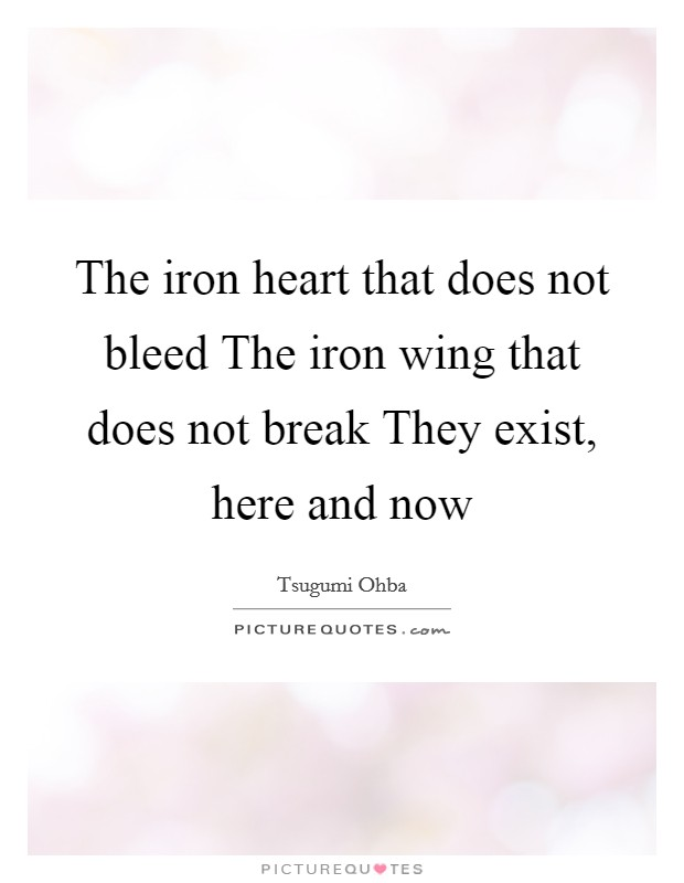 The iron heart that does not bleed The iron wing that does not break They exist, here and now Picture Quote #1
