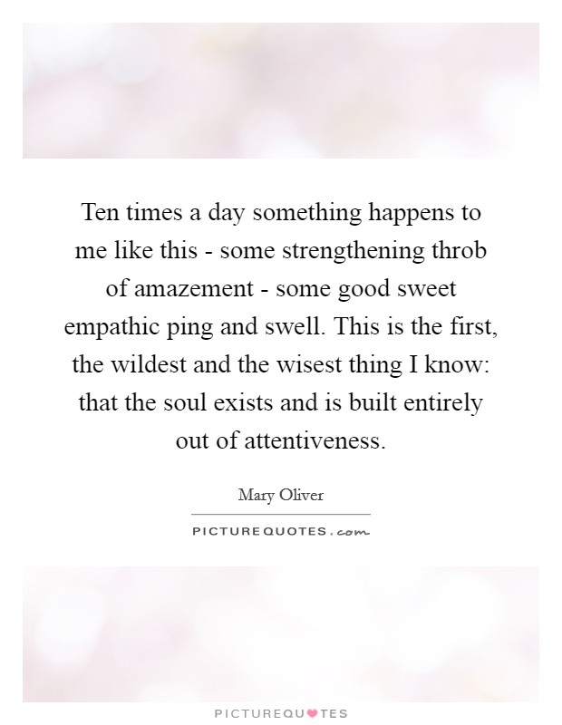 Ten times a day something happens to me like this - some strengthening throb of amazement - some good sweet empathic ping and swell. This is the first, the wildest and the wisest thing I know: that the soul exists and is built entirely out of attentiveness Picture Quote #1