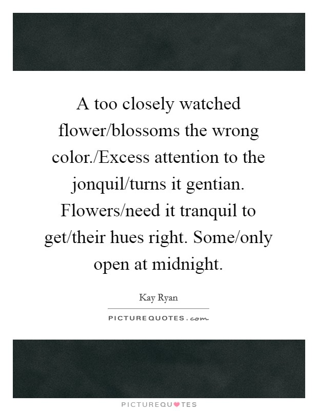 A too closely watched flower/blossoms the wrong color./Excess attention to the jonquil/turns it gentian. Flowers/need it tranquil to get/their hues right. Some/only open at midnight Picture Quote #1
