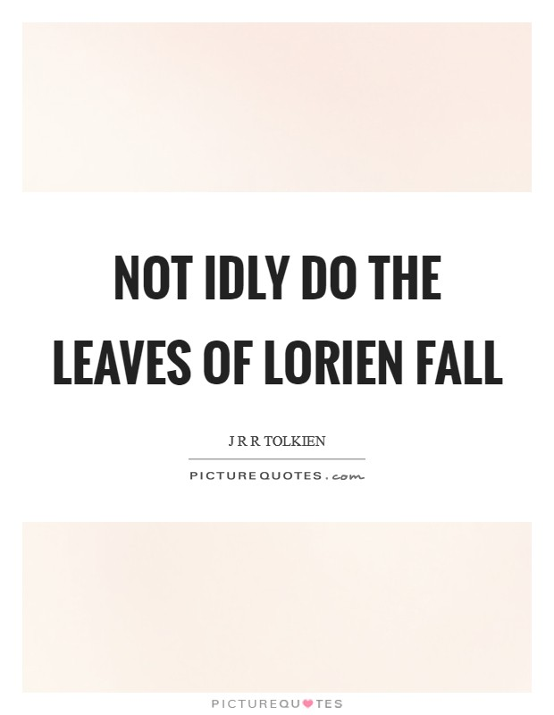 Not idly do the leaves of Lorien fall Picture Quote #1