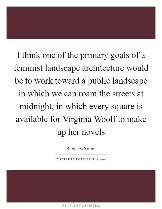 I think one of the primary goals of a feminist landscape architecture would be to work toward a public landscape in which we can roam the streets at midnight, in which every square is available for Virginia Woolf to make up her novels Picture Quote #1