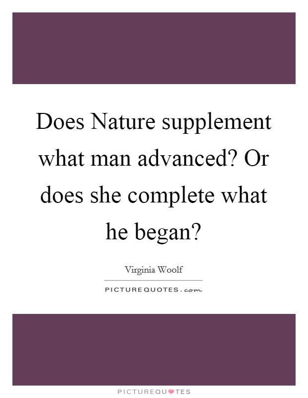 Does Nature supplement what man advanced? Or does she complete what he began? Picture Quote #1
