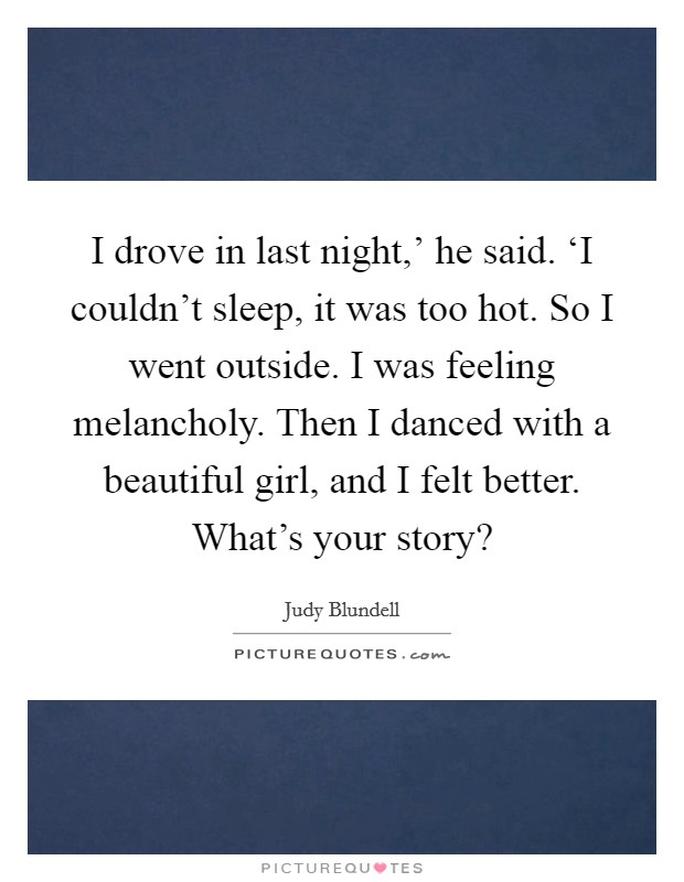 I drove in last night,' he said. 'I couldn't sleep, it was too hot. So I went outside. I was feeling melancholy. Then I danced with a beautiful girl, and I felt better. What's your story? Picture Quote #1